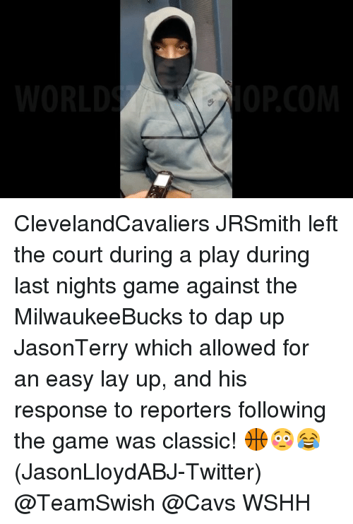 Lay Up: WORLD  OPCOM ClevelandCavaliers JRSmith left the court during a play during last nights game against the MilwaukeeBucks to dap up JasonTerry which allowed for an easy lay up, and his response to reporters following the game was classic! 🏀😳😂 (JasonLloydABJ-Twitter) @TeamSwish @Cavs WSHH