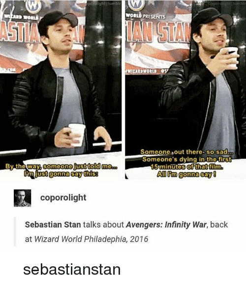 Memes, Stan, and Avengers: WORLD PRESENTS  STIAIAN STA  WIZARDWORLD OS  ...  Someone out there-so sad  Someone's dying in the first  15 minutes of that film  Al m gonna say  miustgonna say thiS  coporolight  Sebastian Stan talks about Avengers: Infinity War, back  at Wizard World Philadephia, 2016 이 뭔 개소리야 sebastianstan