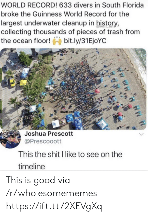 guinness: WORLD RECORD! 633 divers in South Florida  broke the Guinness World Record for the  largest underwater cleanup in history,  collecting thousands of pieces of trash from  the ocean floor!bit.ly/31EjoYC  will ent  Joshua Prescott  @Prescooott  This the shit I like to see on the  timeline This is good via /r/wholesomememes https://ift.tt/2XEVgXq