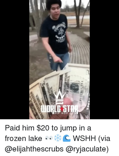 Frozen, Memes, and Wshh: WORLD ST  HIP HOP Paid him $20 to jump in a frozen lake 👀❄️🌊 WSHH (via @elijahthescrubs @ryjaculate)