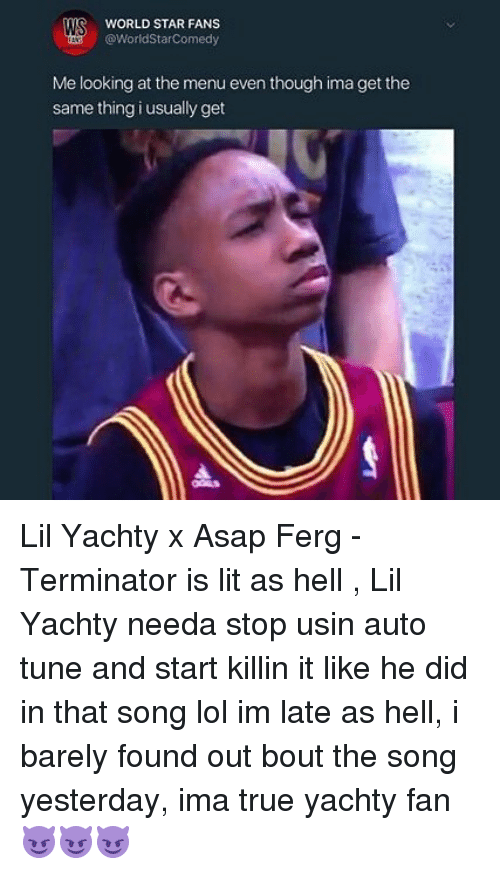 Lit, Lol, and Memes: WORLD STAR FANS  @WorldStarComedy  Me looking at the menu even though ima get the  same thing i usually get Lil Yachty x Asap Ferg - Terminator is lit as hell , Lil Yachty needa stop usin auto tune and start killin it like he did in that song lol im late as hell, i barely found out bout the song yesterday, ima true yachty fan 😈😈😈