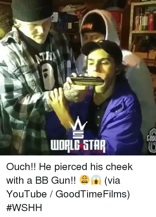Wshh, youtube.com, and Star: WORLD STAR  G000 Ouch!! He pierced his cheek with a BB Gun!! 😩😱  (via YouTube / GoodTimeFilms) #WSHH