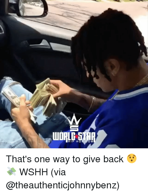Memes, Wshh, and World: WORLD STR  HIP HO  O M That's one way to give back 😯💸 WSHH (via @theauthenticjohnnybenz)