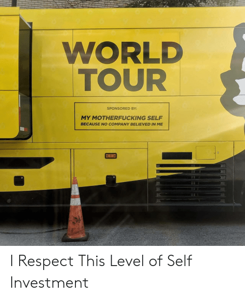 investment: WORLD  TOUR  SPONSORED BY:  MY MOTHERFUCKING SELF  BECAUSE NO COMPANY BELIEVED IN ME I Respect This Level of Self Investment