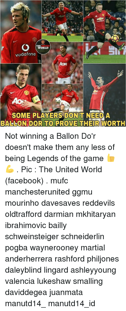 Memes, The Game, and Martial: WORLD  vodafone  SOME PLAYERS DONT NEED A  BALLOON DOR TO PROVE THEIR WORTH Not winning a Ballon Do'r doesn't make them any less of being Legends of the game 👍💪 . Pic : The United World (facebook) . mufc manchesterunited ggmu mourinho davesaves reddevils oldtrafford darmian mkhitaryan ibrahimovic bailly schweinsteiger schneiderlin pogba waynerooney martial anderherrera rashford philjones daleyblind lingard ashleyyoung valencia lukeshaw smalling daviddegea juanmata manutd14_ manutd14_id
