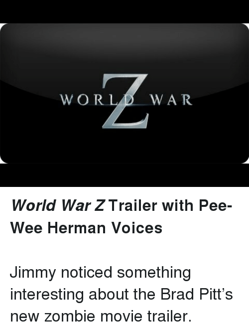 pee wee: WORLD WAR <p><strong><em>World War Z</em>Trailer with Pee-Wee Herman Voices</strong></p> <p><strong><br/></strong>Jimmy noticed something interesting about the Brad Pitt&rsquo;s new zombie movie trailer.</p>