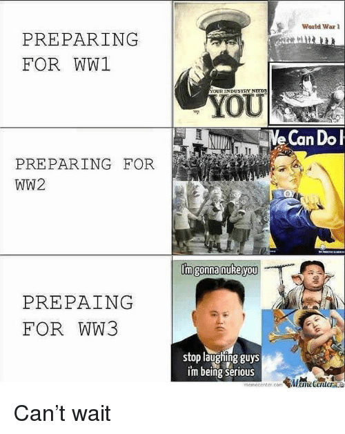 ww1: World War 1  PREPARING  FOR WW1  YOUR INDUSTRY NEEDS  oU  e Can Dol  PREPARING FOR  WW2  Imgonna nuke you  PREPAING  FOR WW3  stop laughing guys  i'm being serious Can't wait
