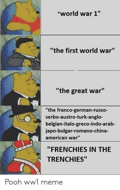 """Arab: """"world war 1""""  """"the first world war""""  """"the great war""""  """"the franco-german-russo-  serbo-austro-turk-anglo-  belgian-italo-greco-indo-arab-  japo-bulgar-romano-ch  american war""""  """"FRENCHIES IN THE  TRENCHIES"""" Pooh ww1 meme"""