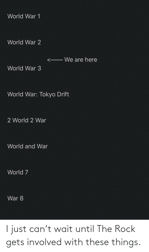 world war 1: World War 1  World War 2  We are here  World War 3  World War: Tokyo Drift  2 World 2 War  World and War  World 7  War 8 I just can't wait until The Rock gets involved with these things.