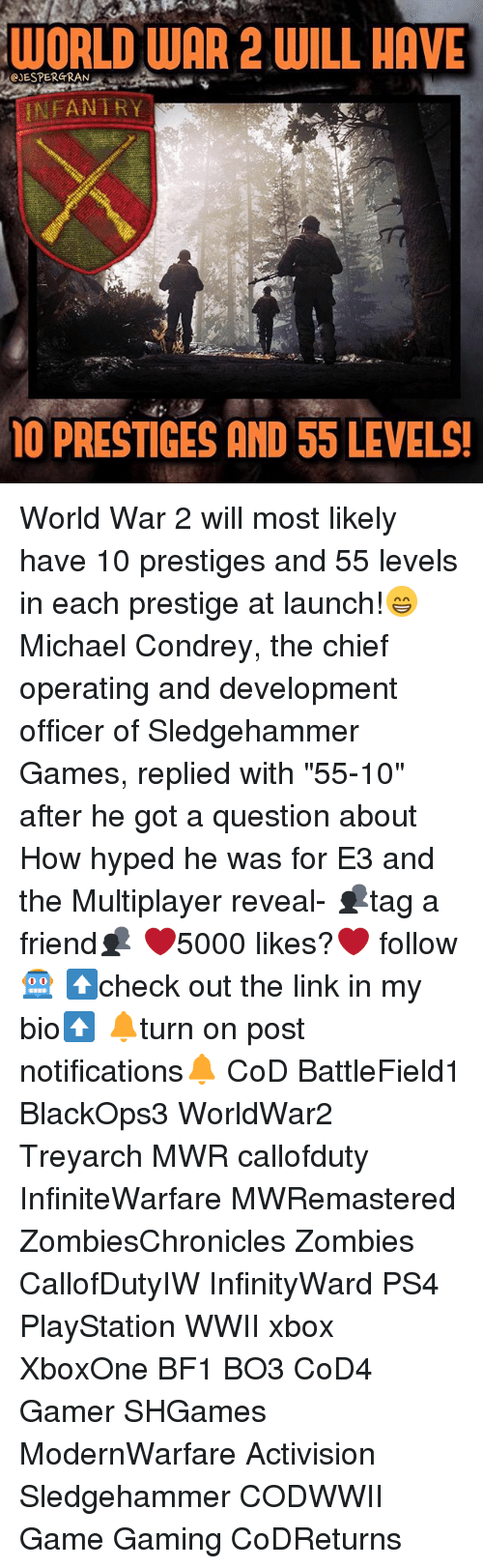 "Bf1: WORLD WAR 2 WILL HAVE  CJESPERGRAN  INFANTRY  PRESTIGES AND 55 LEVELS! World War 2 will most likely have 10 prestiges and 55 levels in each prestige at launch!😁 Michael Condrey, the chief operating and development officer of Sledgehammer Games, replied with ""55-10"" after he got a question about How hyped he was for E3 and the Multiplayer reveal- 👥tag a friend👥 ❤️5000 likes?❤️ follow🤖 ⬆️check out the link in my bio⬆️ 🔔turn on post notifications🔔 CoD BattleField1 BlackOps3 WorldWar2 Treyarch MWR callofduty InfiniteWarfare MWRemastered ZombiesChronicles Zombies CallofDutyIW InfinityWard PS4 PlayStation WWII xbox XboxOne BF1 BO3 CoD4 Gamer SHGames ModernWarfare Activision Sledgehammer CODWWII Game Gaming CoDReturns"