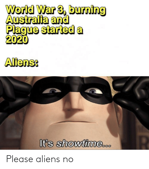 plague: World War 3, burning  Australia and  Plague started a  2020  Aliens:  It's showtime... Please aliens no