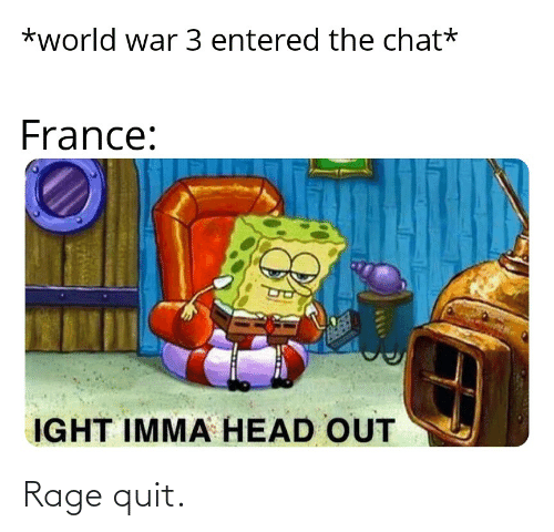 Rage quit: *world war 3 entered the chat*  France:  IGHT IMMA HEAD OUT Rage quit.