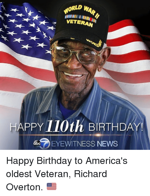Birthda: WORLD WAR  HAPPY 110th BIRTHDA  bEYEWITNESS NEWS Happy Birthday to America's oldest Veteran, Richard Overton. 🇺🇸