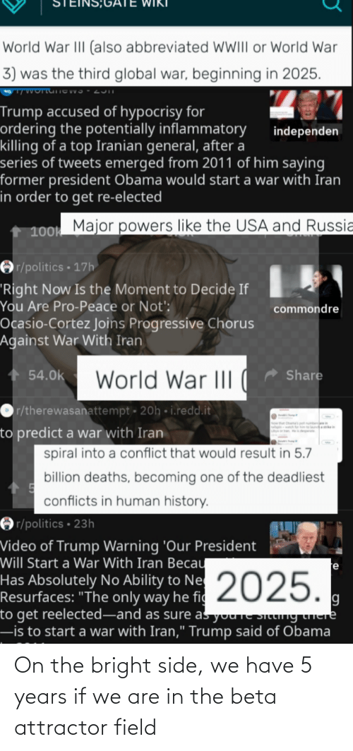 """cortez: World War III (also abbreviated WIII or World War  3) was the third global war, beginning in 2025.  Trump accused of hypocrisy for  ordering the potentially inflammatory  killing of a top Iranian general, after a  series of tweets emerged from 2011 of him saying  former president Obama would start a war with Iran  in order to get re-elected  independen  100k Major powers like the USA and Russia  Or/politics • 17h  """"Right Now Is the Moment to Decide If  You Are Pro-Peace or Not':  commondre  Ocasio-Cortez Joins Progressive Chorus  Against War With Iran  Share  + 54.0k  World War II
