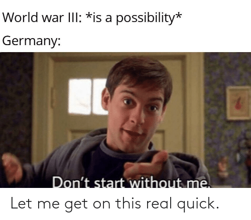 world war: World war III: *is a possibility*  Germany:  Don't start without me. Let me get on this real quick.