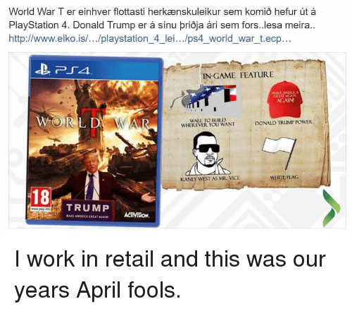 Donald Trump, Funny, and PlayStation: World War Ter einhver flottasti herkaenskuleikur sem komio hefur ut  PlayStation 4. Donald Trump er sinu prioja ari sem fors..lesa meira  http://www.elko is/.../playstation 4 lei.../ps4 world war t.ecp..  IN GAME FEATURE  MAKE MARK A  CATALACAN  AGAIN?  WORLD WAR  WALL TO BUILD  DONALD TRUMP POWER  WHEREVER You WANT  KANE  WEST AS MR. VICE  18  TRUMP I work in retail and this was our years April fools.