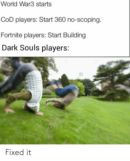 Fixed: World War3 starts  CoD players: Start 360 no-scoping.  Fortnite players: Start Building  Dark Souls players:  ala  ala  alamy Fixed it