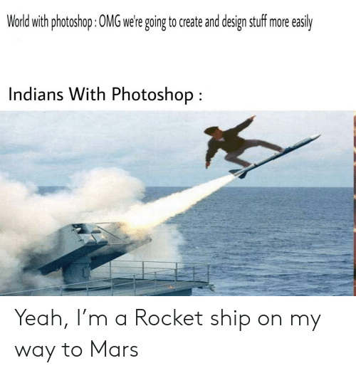 rocket ship: World with photoshop: 0MG were going to create and design stuff more  easily  Indians With Photoshop Yeah, I'm a Rocket ship on my way to Mars
