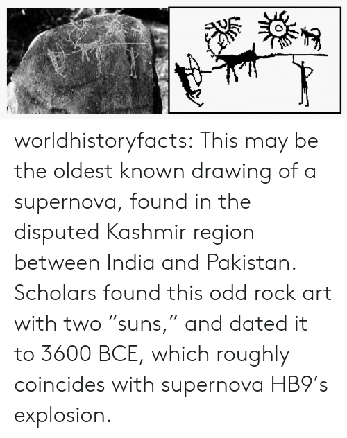 """Pakistan: worldhistoryfacts:   This may be the oldest known drawing of a supernova, found in the disputed Kashmir region between India and Pakistan. Scholars found this odd rock art with two """"suns,"""" and dated it to 3600 BCE, which roughly coincides with supernova HB9's explosion."""