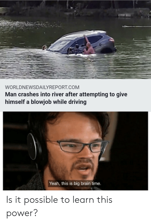 Crashes: WORLDNEWSDAILYREPORT.COM  Man crashes into river after attempting to give  himself a blowjob while driving  Yeah, this is big brain time. Is it possible to learn this power?