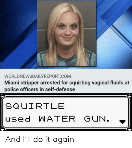 defense: WORLDNEWSDAILYREPORT.COM  Miami stripper arrested for squirting vaginal fluids at  police officers in self-defense  SQUIRTLE  used WATER GUN. And I'll do it again