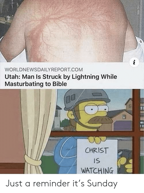 Christ Is Watching: WORLDNEWSDAILYREPORT.COM  Utah: Man Is Struck by Lightning While  Masturbating to Bible  CHRIST  IS  WATCHING Just a reminder it's Sunday