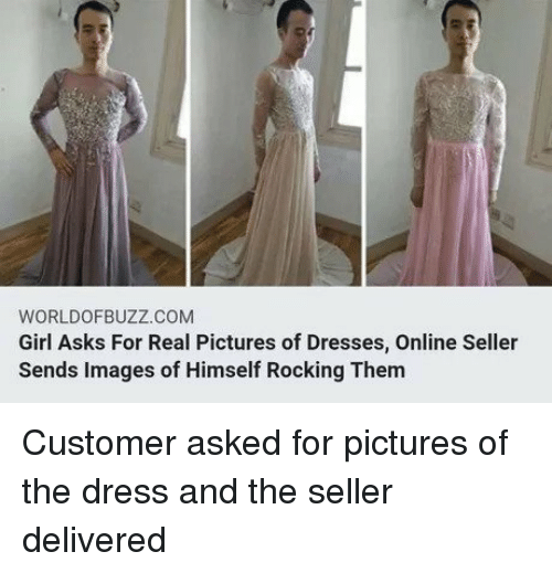 The Dress: WORLDOFBUZZ.COM  Girl Asks For Real Pictures of Dresses, Online Seller  Sends Images of Himself Rocking Them Customer asked for pictures of the dress and the seller delivered