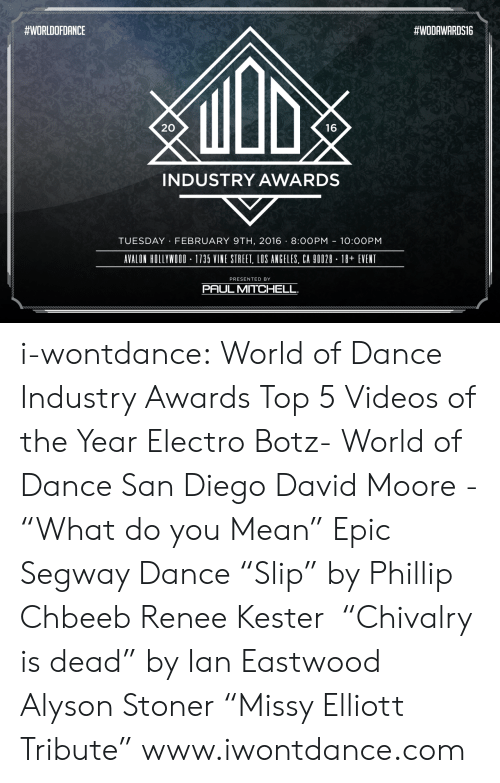 """San Diego:  #WORLDOFDANCE  #WODAWARDS16  20  16  INDUSTRY AWARDS  TUESDAY FEBRUARY 9TH, 2016 -8:00PM 10:0OPM  AVALON HOLLYWOOD-1735 VINE STREET, LOS ANGELES, CA 90028 - 18+ EVENT  PRESENTED BY  PAUL MITCHELL i-wontdance:  World of Dance Industry Awards Top 5 Videos of the Year Electro Botz- World of Dance San Diego David Moore - """"What do you Mean"""" Epic Segway Dance """"Slip"""" by Phillip Chbeeb  Renee Kester """"Chivalry is dead"""" by Ian Eastwood Alyson Stoner """"Missy Elliott Tribute"""" www.iwontdance.com"""