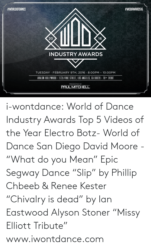 """San Diego:  #WORLDOFDANCE  #WODAWARDS16  20  16  INDUSTRY AWARDS  TUESDAY FEBRUARY 9TH, 2016 -8:00PM 10:0OPM  AVALON HOLLYWOOD-1735 VINE STREET, LOS ANGELES, CA 90028 - 18+ EVENT  PRESENTED BY  PAUL MITCHELL i-wontdance:  World of Dance Industry Awards Top 5 Videos of the Year Electro Botz- World of Dance San Diego David Moore - """"What do you Mean"""" Epic Segway Dance """"Slip"""" by Phillip Chbeeb & Renee Kester """"Chivalry is dead"""" by Ian Eastwood Alyson Stoner """"Missy Elliott Tribute"""" www.iwontdance.com"""