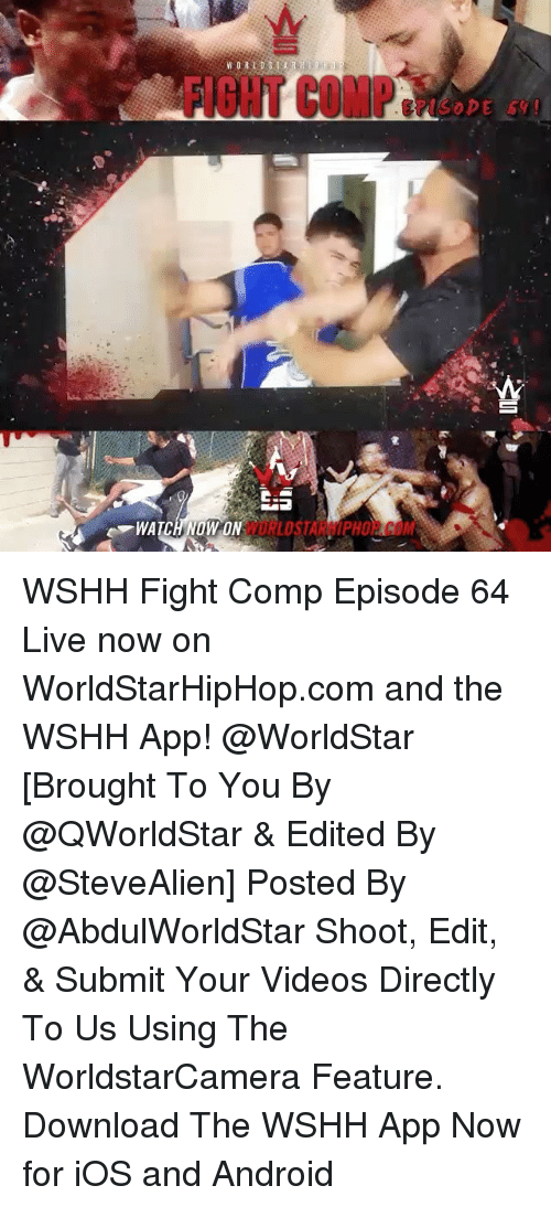 Android, Memes, and Worldstar: WORLDS 1 A R H l P 0  WATCHMOWON  蜜 WSHH Fight Comp Episode 64 Live now on WorldStarHipHop.com and the WSHH App! @WorldStar [Brought To You By @QWorldStar & Edited By @SteveAlien] Posted By @AbdulWorldStar Shoot, Edit, & Submit Your Videos Directly To Us Using The WorldstarCamera Feature. Download The WSHH App Now for iOS and Android