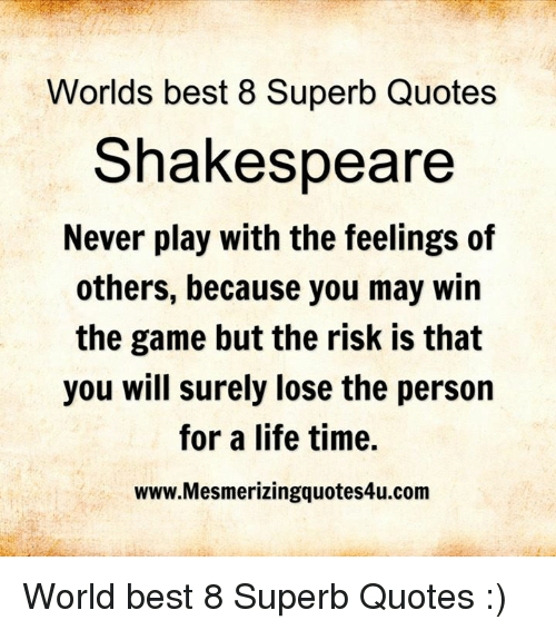 Memes, 🤖, and Play: Worlds best 8 Superb Quotes  Shakespeare  Never play with the feelings of  others, because you may win  the game but the risk is that  you will surely lose the person  for a life time.  www.Mesmerizingquotes4u.com World best 8 Superb Quotes :)
