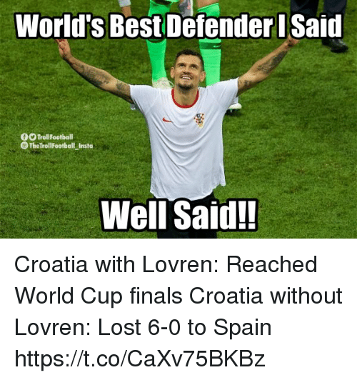 worlds best: World's Best Defender Said  0O TrollFootball  The TrollFootball Insta  Well Said! Croatia with Lovren: Reached World Cup finals  Croatia without Lovren: Lost 6-0 to Spain https://t.co/CaXv75BKBz