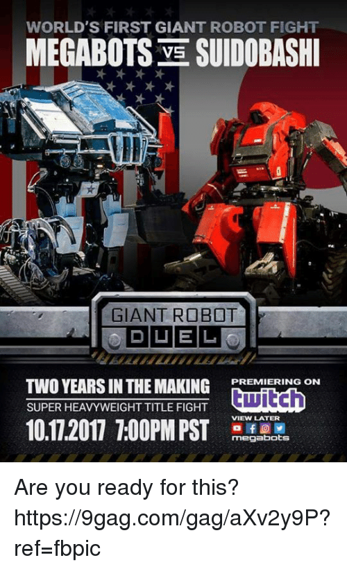9gag, Dank, and Giant: WORLD'S FIRST GIANT ROBOT FIGHT  MEGABOTS VE SUIDOBASH  GIANT ROB T  PREMIERING ON  TWO YEARS IN THE MAKINGER  VIEW LATER  10.17.2017 7:0PSTod  megabots Are you ready for this? https://9gag.com/gag/aXv2y9P?ref=fbpic