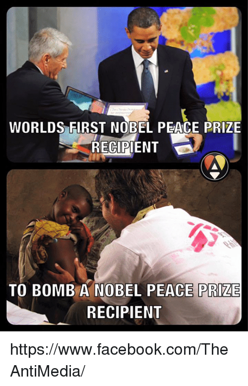 Memes, 🤖, and Nobel Peace Prize: WORLDS FIRST NOBEL PEACE PRIZE  RECIPIENT  TO BOMB A NOBEL PEACE PRIZE  RECIPIENT https://www.facebook.com/TheAntiMedia/