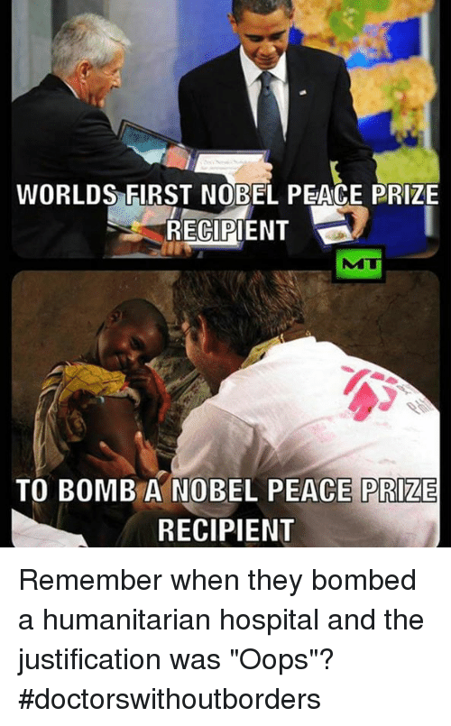 "Memes, Hospital, and 🤖: WORLDS FIRST NOBEL PEACE PRIZE  RECIPIENT  TO BOMB A NOBEL PEACE PRIZE  RECIPIENT Remember when they bombed a humanitarian hospital and the justification was ""Oops""?  #doctorswithoutborders"