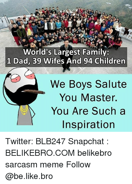 Be Like, Children, and Dad: World's Largest Family:  1 Dad, 39 Wifes And 94 Children  We Boys Salute  You Master.  You Are Such a  Inspiration Twitter: BLB247 Snapchat : BELIKEBRO.COM belikebro sarcasm meme Follow @be.like.bro