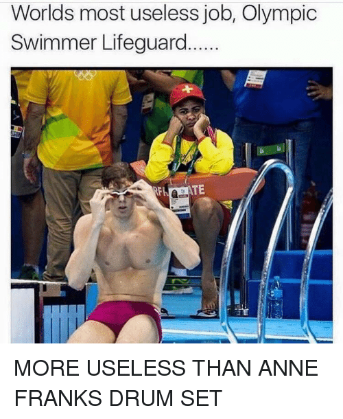 Memes, Anne Frank, and Olympics: Worlds most useless job, Olympic  Swimmer Lifeguard  TE MORE USELESS THAN ANNE FRANKS DRUM SET