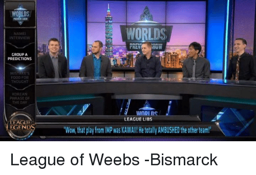 Food, Wow, and World: WORLDS  NAMEl  NTERVIEW  GROUP A  PREDICTIONS  FOOD FOR  THOUGHT  KOREAN  PHRASE OF  LEAGUE  WORLDS  LEAGUE LIBS  Wow that play from MPwasKAWAll! He totallyAMBUSHEDthe other team! League of Weebs   -Bismarck
