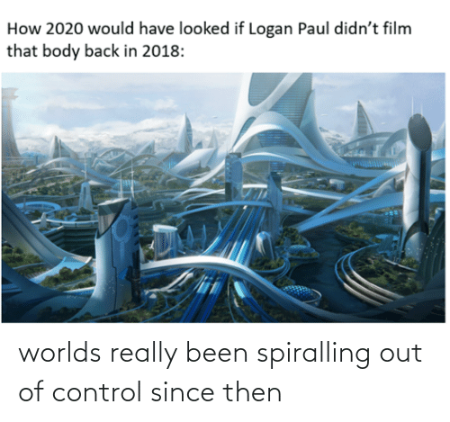 out of control: worlds really been spiralling out of control since then