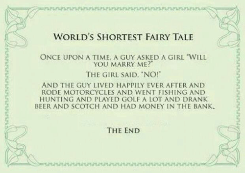 """Beer, Memes, and Money: WORLD'S SHORTEST FAIRY TALE  ONCE UPON A TIME. A GUY ASKED A GIRL """"WILL  YOU MARRY ME?""""  THE GIRL SAID, """"NO!""""  AND THE GUY LIVED HAPPILY EVER AFTER AND  RODE MOTORCYCLES AND WENT FISHING AND  HUNTING AND PLAYED GOLF A LOT AND DRANK  BEER AND SCOTCH AND HAD MONEY IN THE BANK.  THE END"""