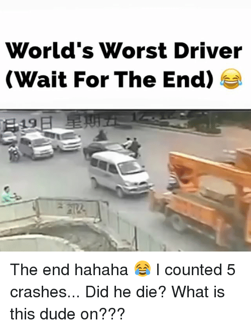 Dude, Memes, and What Is: World's Worst Driver  (Wait For The End) The end hahaha 😂 I counted 5 crashes... Did he die? What is this dude on???