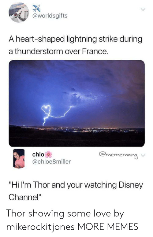 "Disney Channel: worldsgifts  A heart-shaped lightning strike during  a thunderstorm over France.  chlo  @chloe8miller  chloloeimilerrr  ang ν  ""Hi I'm Thor and your watching Disney  Channel"" Thor showing some love by mikerockitjones MORE MEMES"