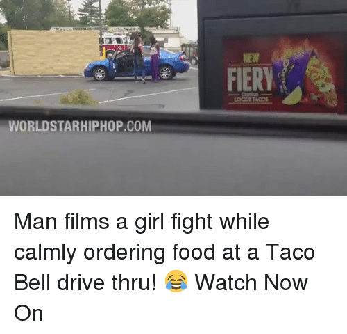 Memes, Taco Bell, and Worldstarhiphop: WORLDSTARHIPHOP.COM  FIERY Man films a girl fight while calmly ordering food at a Taco Bell drive thru! 😂 Watch Now On