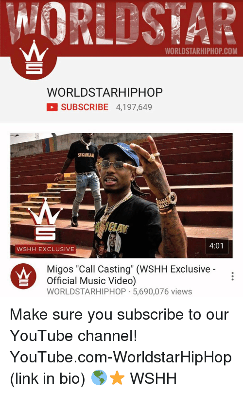 """Memes, Migos, and Worldstarhiphop: WORLDSTARHIPHOP COM  WORLD STAR HIPHOP  SUBSCRIBE 4,197,649  SUGARLAM  4:01  WSHH EXCLUSIVE  Migos """"Call Casting"""" (WSHH Exclusive  Official Music Video)  WORLDSTARHIPHOP 5,690,076 views Make sure you subscribe to our YouTube channel! YouTube.com-WorldstarHipHop (link in bio) 🌎⭐️ WSHH"""