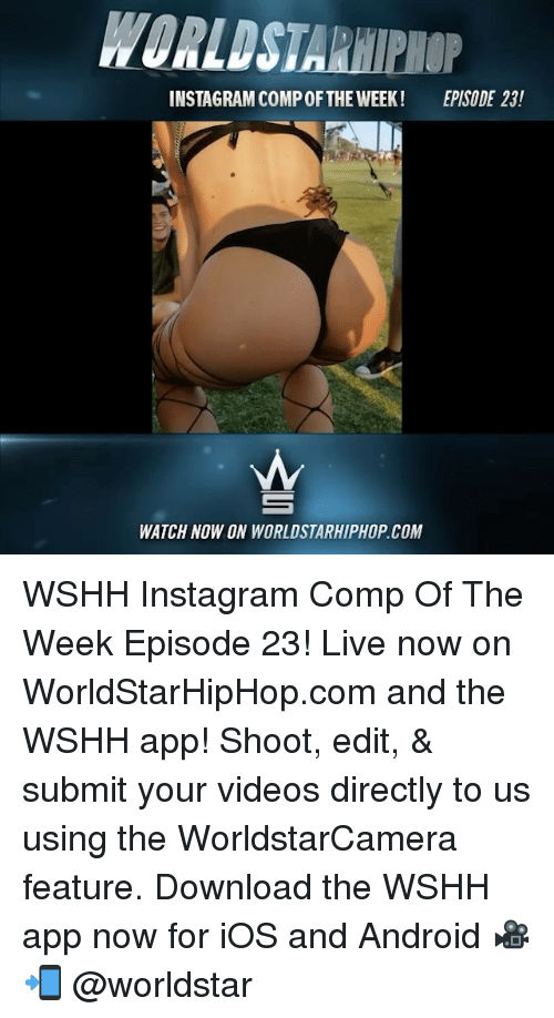 watch-now: WORLDSTARHIPHOP  INSTAGRAM COMP OFTHE WEEK!  EPISODE 23!  WATCH NOW ON WORLDSTARHIPHOP.COM WSHH Instagram Comp Of The Week Episode 23! Live now on WorldStarHipHop.com and the WSHH app! Shoot, edit, & submit your videos directly to us using the WorldstarCamera feature. Download the WSHH app now for iOS and Android 🎥📲 @worldstar