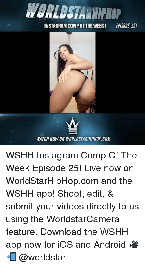 Android, Instagram, and Memes: WORLDSTARHIPHOP  INSTAGRAM COMP OFTHE WEEK! EPISODE 25!  WATCH NOW ON WORLDSTARHIPHOP.COM WSHH Instagram Comp Of The Week Episode 25! Live now on WorldStarHipHop.com and the WSHH app! Shoot, edit, & submit your videos directly to us using the WorldstarCamera feature. Download the WSHH app now for iOS and Android 🎥📲 @worldstar