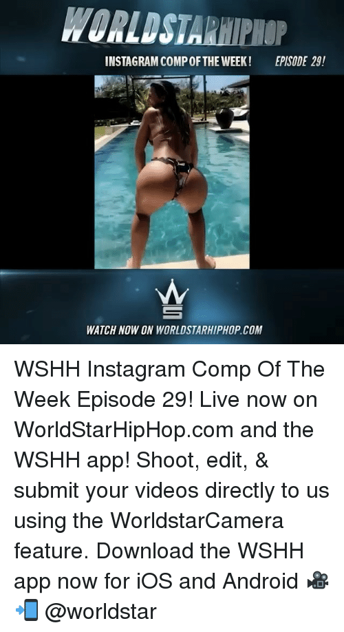 Android, Instagram, and Memes: WORLDSTARHIPHOP  INSTAGRAM COMP OFTHE WEEK! EPISODE 29!  WATCH NOW ON WORLDSTARHIPHOP.COM WSHH Instagram Comp Of The Week Episode 29! Live now on WorldStarHipHop.com and the WSHH app! Shoot, edit, & submit your videos directly to us using the WorldstarCamera feature. Download the WSHH app now for iOS and Android 🎥📲 @worldstar