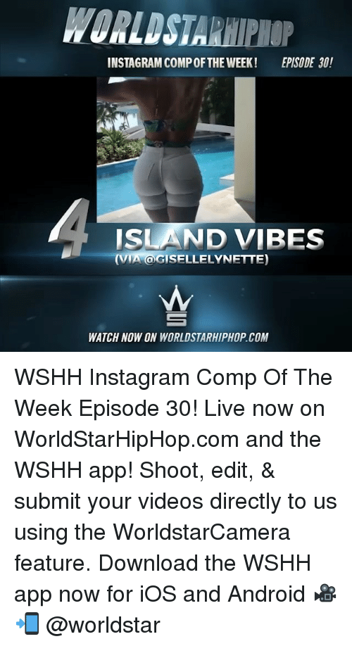 Android, Instagram, and Memes: WORLDSTARHIPHOP  INSTAGRAM COMP OFTHE WEEK!  EPISODE 30!  ISLAND VIBES  (VIA OGISELLELYNETTE)  WATCH NOW ON WORLDSTARHIPHOP.COM WSHH Instagram Comp Of The Week Episode 30! Live now on WorldStarHipHop.com and the WSHH app! Shoot, edit, & submit your videos directly to us using the WorldstarCamera feature. Download the WSHH app now for iOS and Android 🎥📲 @worldstar