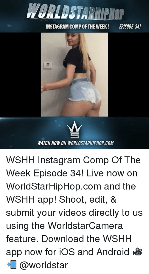 Android, Instagram, and Memes: WORLDSTARHIPHOP  INSTAGRAM COMP OFTHE WEEK!  EPISODE 34!  WATCH NOW ON WORLDSTARHIPHOP.COM WSHH Instagram Comp Of The Week Episode 34! Live now on WorldStarHipHop.com and the WSHH app! Shoot, edit, & submit your videos directly to us using the WorldstarCamera feature. Download the WSHH app now for iOS and Android 🎥📲 @worldstar