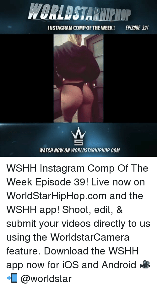 Android, Instagram, and Memes: WORLDSTARHIPHOP  INSTAGRAM COMP OFTHE WEEK!  EPISODE 39!  WATCH NOW ON WORLDSTARHIPHOP.COM WSHH Instagram Comp Of The Week Episode 39! Live now on WorldStarHipHop.com and the WSHH app! Shoot, edit, & submit your videos directly to us using the WorldstarCamera feature. Download the WSHH app now for iOS and Android 🎥📲 @worldstar